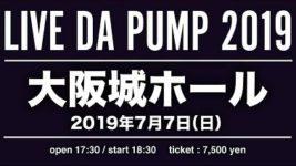 7/7(土)「LIVE DA PUMP 2019 THANX!!!!!!! FINAL」大阪城ホール☆一般発売5/25(土)10時~